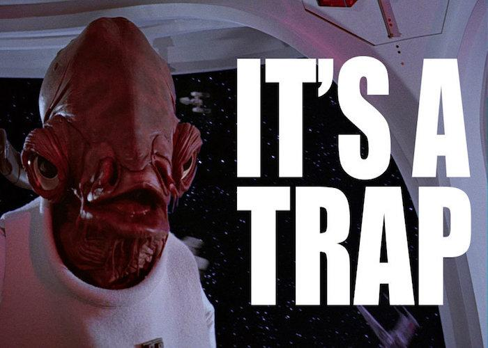 "Admiral Ackbar saying ""It's a trap"""
